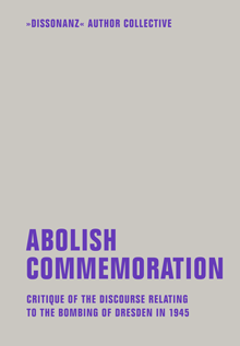 Abolish Commemoration - Critique of the discourse relating to the bombing of Dresden in 1945